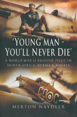 Young Man You'll Never Die: A World War II Fighter Pilot In North Africa, Burma & Malaya