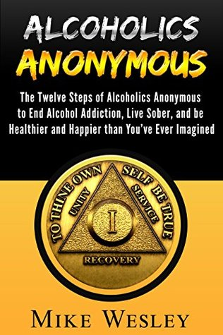 Alcoholics Anonymous: The Twelve Steps of Alcoholics Anonymous to End Alcohol Addiction, Live Sober, and be Healthier and Happier than You've Ever Imagined ... Anonymous Big Book, Alcoholism Recovery)