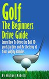 Golf: The Beginners Drive Guide: Learn How To Drive The Ball 30 Yards Further and Be the Envy of Your Golf Buddies, What the best clubs to use, and What Balls will give you an edge over your Friends