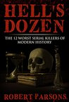 Hell's Dozen: The 12 Worst Serial Killers of Modern History