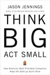Think Big, Act Small: How America's Most Profitable Companies Keep the Start-up Spirit Alive
