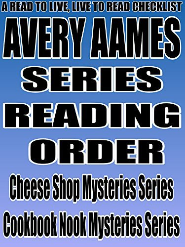 AVERY AAMES: SERIES READING ORDER: A READ TO LIVE, LIVE TO READ CHECKLIST [Cheese Shop Mysteries Series Cookbook Nook Mysteries Series]