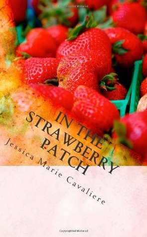 In The Strawberry Patch: Jessica's Collection of Poetry, Short Stories, Creative Non-Fiction and Prose