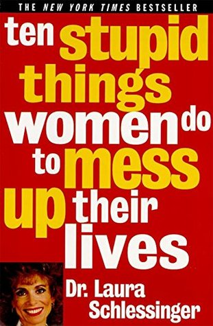 Ten Stupid Things Women Do to Mess Up Their Lives by Laura Schlessinger