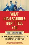 What High Schools Don't Tell You: 300+ Secrets to Make Your Kid Irresistible to Colleges by Senior Year