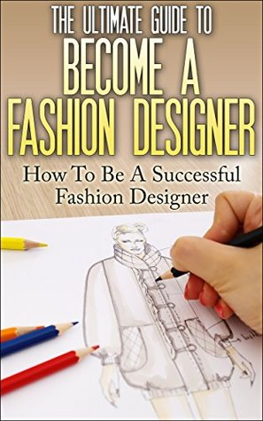 The Ultimate Guide To Become A Fashion Designer: How To Be A Successful  Fashion Designer By Thomas Lewis