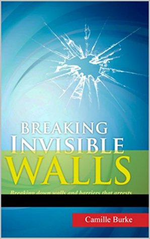 Breaking Invisible Walls: Breaking down walls and barriers that arrests spiritual growth