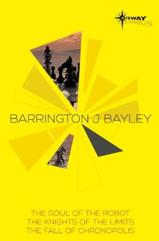 Barrington Bayley SF Gateway Omnibus: The Soul of the Robot, The Knights of the Limits, The Fall of Chronopolis