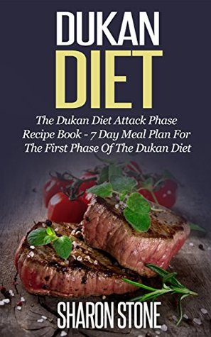Dukan Diet: The Dukan Diet Attack Phase Recipe Book - 7 Day Meal Plan For The First Phase Of The Dukan Diet