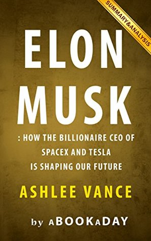 Summary of Elon Musk: How the Billionaire CEO of SpaceX and Tesla is shaping our Future by Ashlee Vance | Summary & Analysis