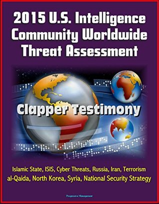 2015 U.S. Intelligence Community Worldwide Threat Assessment - Clapper Testimony: Islamic State, ISIS, Cyber Threats, Russia, Iran, Terrorism, al-Qaida, North Korea, Syria, National Security Strategy