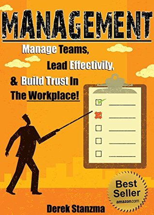 Management: Your Complete Guide To Understanding Management and How To Manage Teams Effectively!