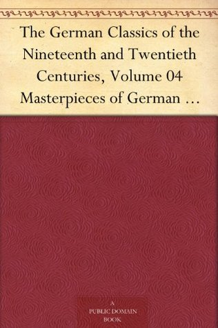 The German Classics of the Nineteenth and Twentieth Centuries, Volume 04 Masterpieces of German Literature Translated into English