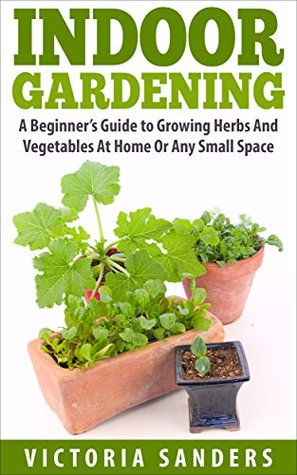 Indoor Gardening: A Beginner's Guide to Growing Herbs And Vegetables At Home Or Any Small Space - Includes 33 Of The Easiest Indoor Plants You Can Grow