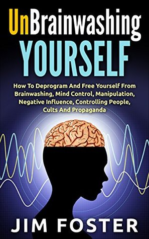 Unbrainwashing Yourself: How To Deprogram And Free Yourself From Brainwashing, Mind Control, Manipulation, Negative Influence, Controlling People, Cults And Propaganda