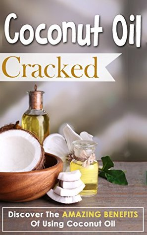 Coconut Oil Cracked - Discover The Amazing Benefits Of Using Coconut Oil (Coconut Oil Book, Coconut Oil Guide, Coconut Oil Amazing Tips, Coconut Oil Benefits, Coconut Oil Recipes)