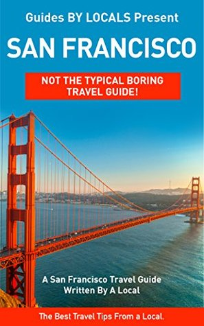 San Francisco: By Locals - A San Francisco Travel Guide Written By A Local: The Best Travel Tips About Where to Go and What to See in San Francisco (San ... Guide, California, California Travel Guide)