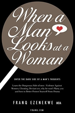 WHEN A MAN LOOKS AT A WOMAN: Learn the Dangerous Side of men - Violence Against Women, Cheating, Deviant sex, why he won't Marry you and how to Better ... the Dark Side of a Man's Thoughts Book 4)