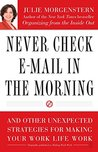 Never Check E-mail in the Morning: And Other Unexpected Strategies for Making Your Work Life Work