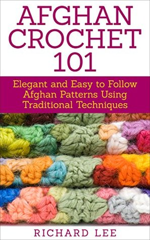 Afghan Crochet 101 Elegant And Easy To Follow Afghan Patterns Using