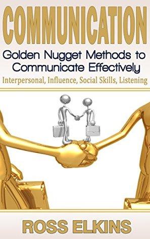 Communication: Golden Nugget Methods to Communicate Effectively - Interpersonal, Influence, Social Skills, Listening (BONUS: 10 Productivity Hacks) (Listening Skills, Influence People, Persuasion)