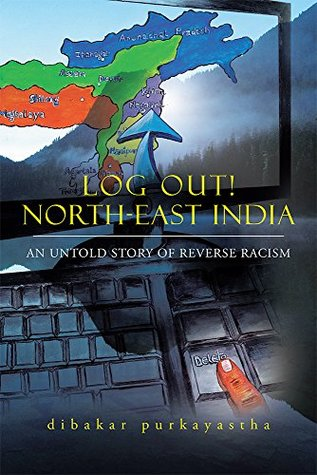 LOG OUT! NORTH-EAST INDIA: AN UNTOLD STORY OF REVERSE RACISM