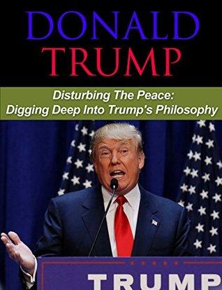 Donald Trump: Disturbing the Peace: Understanding Trump's Philosophy