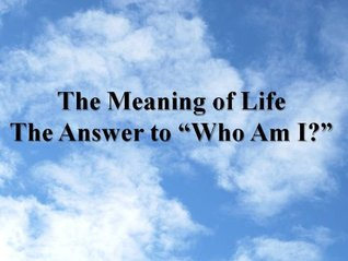 """The Meaning of Life. The Answer to """"Who Am I?"""""""