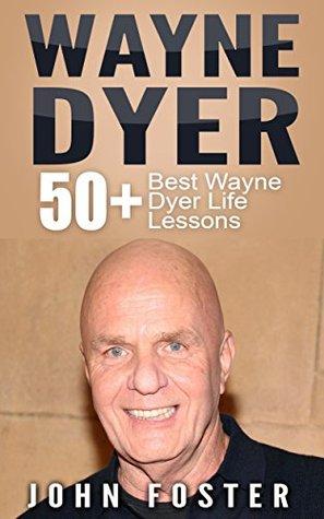 Wayne Dyer: 50+ Wayne Dyer Best Life Lessons (Dr Wayne Dyer, Dr Dyer, Dr Wayne W. Dyer)