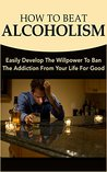 How To Beat Alcoholism: Easily Develop The Willpower To Ban The Addiction From Your Life For Good
