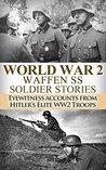 World War 2: Waffen SS Soldier Stories: Eyewitness Accounts of Hitler's Elite Troops (Waffen SS, World War 2, WW2, WWII, German Soldiers, Hitler)