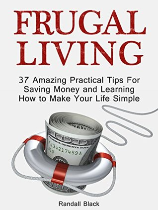 Frugal Living: 37 Amazing Practical Tips For Saving Money and Learning How to Make Your Life Simple (Frugal, Frugal Living, Frugal Living books)