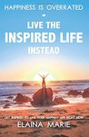 Happiness is Overrated - Live the Inspired Life Instead