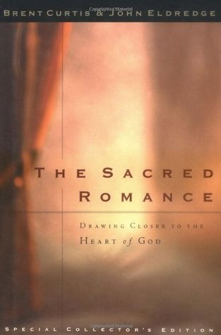 The Sacred Romance Drawing Closer To The Heart Of God by John Eldredge