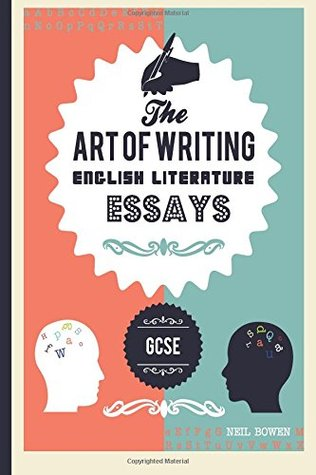 The Art Of Writing English Literature Essays For Gcse By Neil Bowen The Art Of Writing English Literature Essays For Gcse