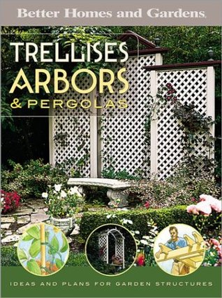 Trellises, Arbors & Pergolas: Ideas and Plans for Garden Structures