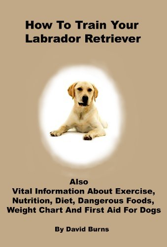 How To Train Your Labrador Retriever: Also vital information about exercise, nutrition, diet, dangerous foods, weight chart and first aid for dogs