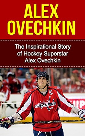 Alex Ovechkin: The Inspirational Story of Hockey Superstar Alex Ovechkin (Alex Ovechkin Unauthorized Biography, Washington, D.C. Capitals, Russia, NHL Books)