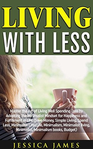 Living with Less: Master the Art of Living Well Spending Less by Adopting the Minimalist Mindset for Happiness and Fulfillment in Life!