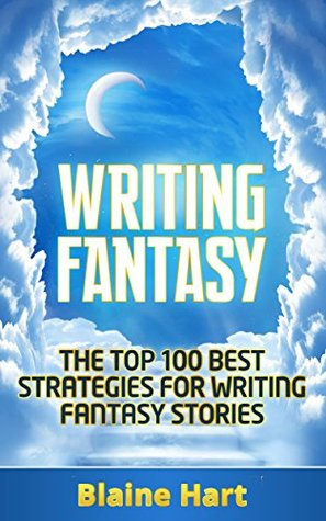 Writing Fantasy: The Top 100 Best Strategies For Writing Fantasy Stories (Fantasy Writing, Writing Fantasy, Writing Fantasy Novels, Writing Fantasy Short Stories, Writing Fantasy Fiction)