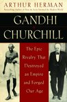 Gandhi and Churchill: The Epic Rivalry that Destroyed an Empire and Forged Our Age