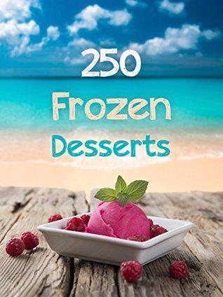 Frozen Desserts: 250 Delicious Recipes - Including Ice Cream, Sorbet, Popsicles, Frozen Yogurt & Milkshakes