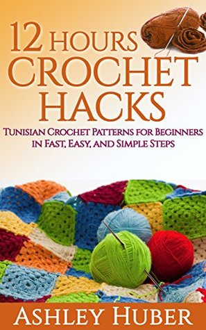 12 Hours Crochet Hacks: Tunisian Crochet Patterns for Beginners in Fast, Easy, and Simple Steps (Tunisian Crochet Books, Tunisian Crochet Hooks, Tunisian ... Crochet Afghan) (Crochet for Beginners)