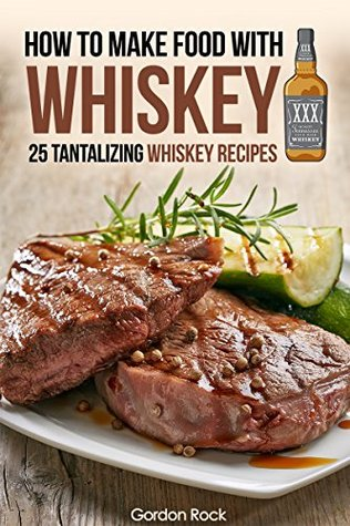 How to make food with Whiskey: 25 Tantalizing Whiskey Recipes