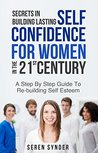 Secrets In Building Lasting Self Confidence For Women: Step By Step Guide To Re-Building Self Esteem In The 21st Century