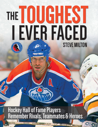 The Toughest I Ever Faced: Hockey Hall of Fame Players Remember Their Greatest Rivals, Teammates and Heroes