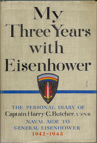 My Three Years with Eisenhower:  The Personal Diary of Captain Harry C. Butcher, USNR