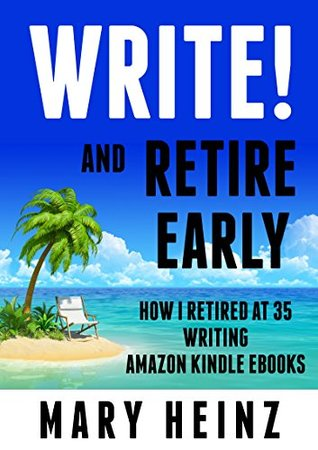 Write! and Retire Early: How I Retired at 35 Writing Amazon KINDLE Ebooks
