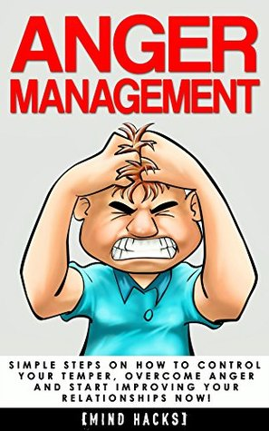 Anger Management: Simple Steps on How to Control Your Temper, Overcome Anger and Start Improving Your Relationships Now! (Anger Management, Anger, Mindfulness, ... Fear, Rage, Frustration, Mind Hacks Book 6)