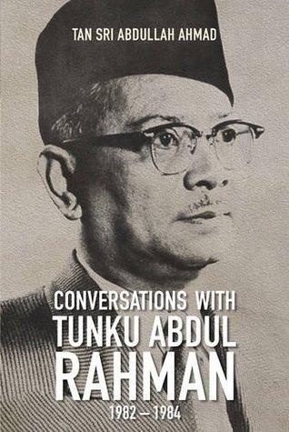 Conversations With Tunku Abdul Rahman 1982 1984 By Abdullah Ahmad